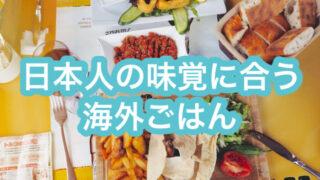 日本人の口に合う海外ごはん